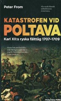 bokomslag Katastrofen vid Poltava : Karl XII:s ryska fälttåg 1707-1709