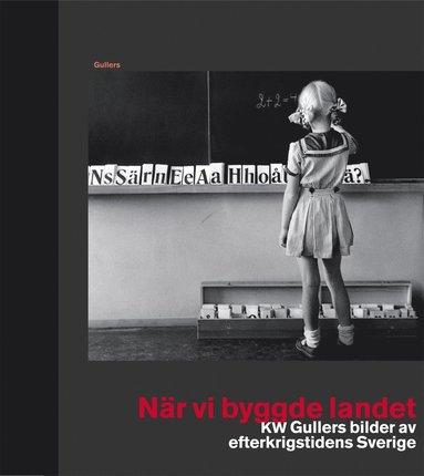 bokomslag När vi byggde landet : KW Gullers bilder av efterkrigstidens Sverige