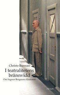 bokomslag I teatralitetens brännvidd - Om Ingmar Bergmans filmkonst