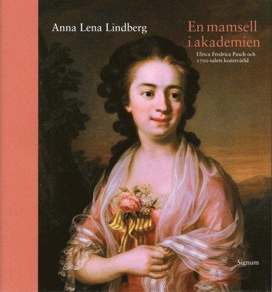 bokomslag En mamsell i Akademien : Ulrica Fredrica Pasch och 1700-talets konstvärld