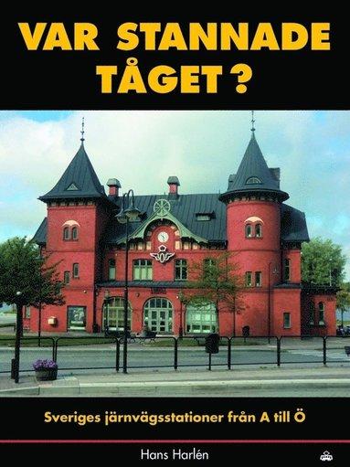 bokomslag Var stannade tåget? : sveriges stationer från A till Ö
