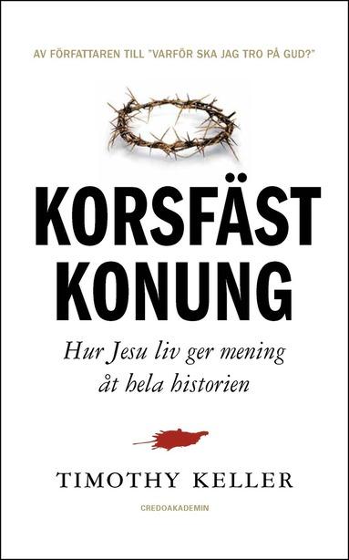 bokomslag Korsfäst Konung : hur Jesu liv ger mening åt hela historien