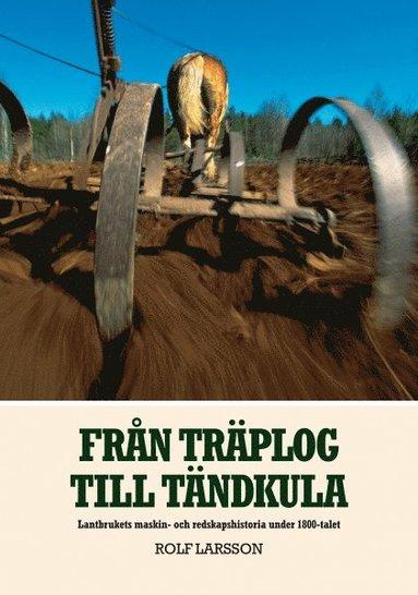 bokomslag Från träplog till tändkula : lantbrukets maskin- och redskapshistoria under 1800-talet