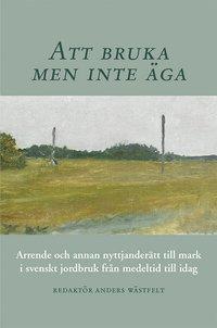 bokomslag Att bruka men inte äga : arrende och annan nyttjanderätt till mark i svenskt jordbruk från medeltid till idag