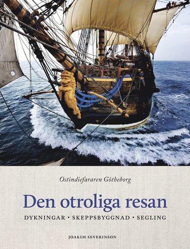bokomslag Den otroliga resan : ostindiefararen Götheborg - dykningar, skeppsbyggnad, segling