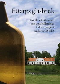 bokomslag Ettarps glasbruk - Familjen Haberman och dess halländska industriprojekt under 1700-talet