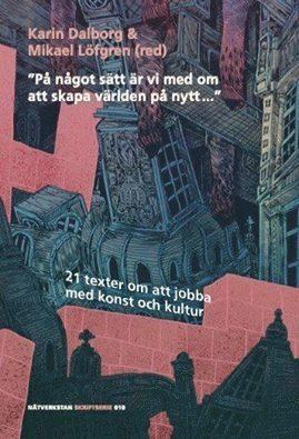 """bokomslag """"På något sätt är vi med om att skapa världen på nytt..."""" : 21 texter om att jobba med konst och kultur"""