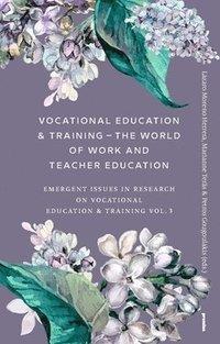 bokomslag Vocational Education & Training - The World of Work and Teacher Education : Emergent Issues in Research on Vocational Education & Training Vol. 3
