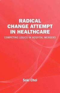 bokomslag Radical change in healthcare : competing logics in hospital mergers