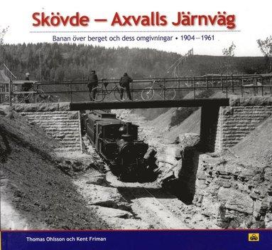 bokomslag Skövde - Axvalls järnväg : banan över berget och dess omgivningar 1904-1961
