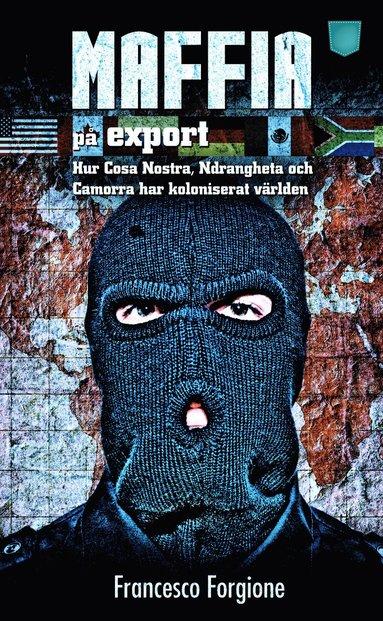 bokomslag Maffia på export : hur Cosa Nostra, 'ndranghetan och camorran har koloniserat världen