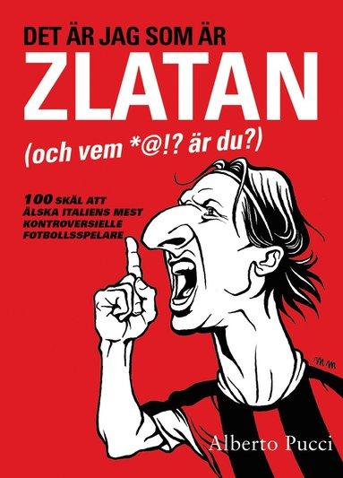 bokomslag Det är jag som är Zlatan (och vem *@!? är du?) – 100 skäl att älska italiens mest kontroversielle fotbollsspelare