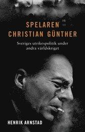 bokomslag Spelaren Christian Günther : Sveriges utrikespolitik under andra världskriget