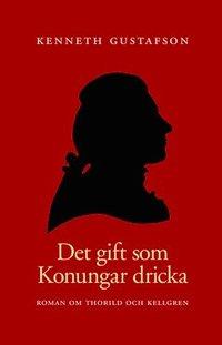 bokomslag Det gift som konungar dricka : roman om Thorild och Kellgren