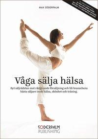 bokomslag Våga sälja hälsa : byt säljrädslan mot rådgivande försäljning och bli brans