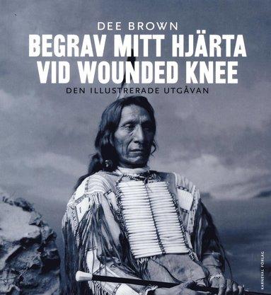 bokomslag Begrav mitt hjärta vid Wounded Knee : erövringen av Vilda Västern ur indianernas perspektiv - den illustrerade utgåvan