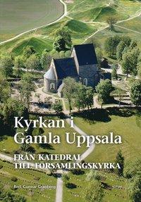 bokomslag Kyrkan i Gamla Uppsala : från katedral till församlingskyrka