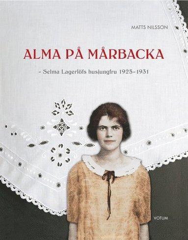bokomslag Alma på Mårbacka : Selma Lagerlöfs husjungfru 1925-1931
