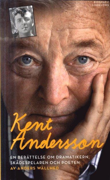 bokomslag Kent Andersson : en berättelse om dramatikern, skådespelaren och poeten