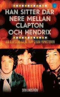 bokomslag Han sitter där nere mellan Clapton och Hendrix : Jan Olofssons galna tripp genom pophistorien