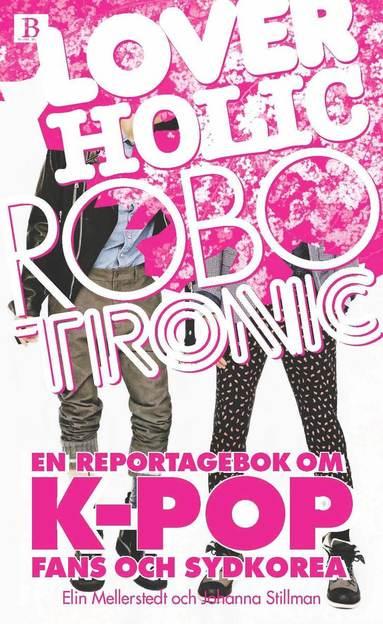 bokomslag Loverholic robotronic : en reportagebok om k-pop, fans och Sydkorea