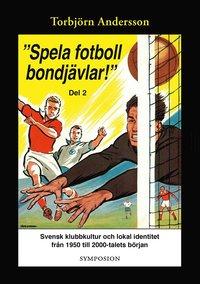 """bokomslag """"Spela fotboll bondjävlar!"""" : en studie av svensk klubbkultur och lokal identitet från 1950 till 2000-talets början. D. 2, Degerfors, Åtvidaberg, Södertälje, Stockholm och Umeå"""