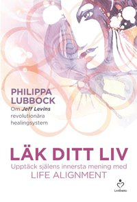 bokomslag Läk ditt liv : upptäck själens innersta mening med Life alignment