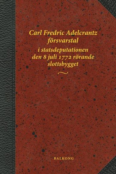 bokomslag Carl Fredric Adelcrantz försvarstal i statsdeputationen den 8 juli 1772 rörande slottsbygget