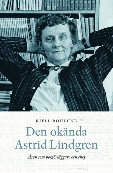 bokomslag Den okända Astrid Lindgren : åren som förläggare och chef