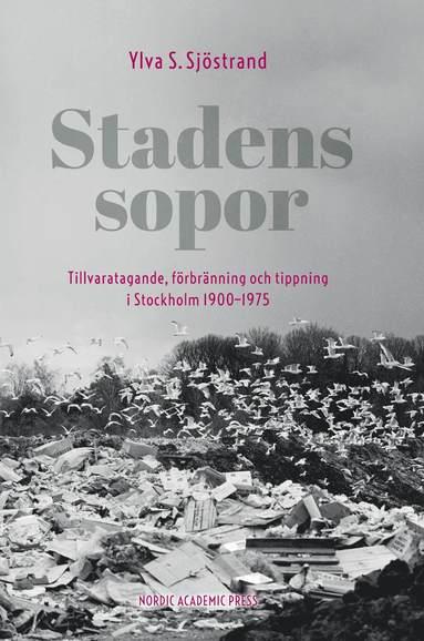 bokomslag Stadens sopor : tillvaratagande, förbränning och tippning i Stockholm 1900-1975