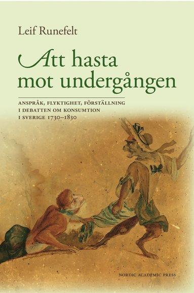 bokomslag Att hasta mot undergången : anspråk, flyktighet, förställning i debatten om konsumtion i Sverige 1730-1830