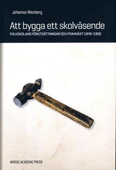 bokomslag Att bygga ett skolväsende : folkskolans förutsättningar och framväxt 1840-1900