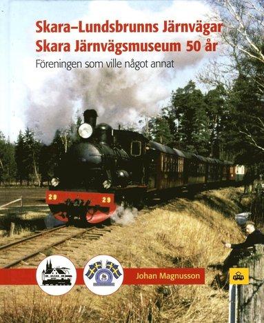 bokomslag Skara-Lundsbrunns Järnvägar Skara Järnvägsmuseum 50 : Föreningen som vill något annat 1967-2017