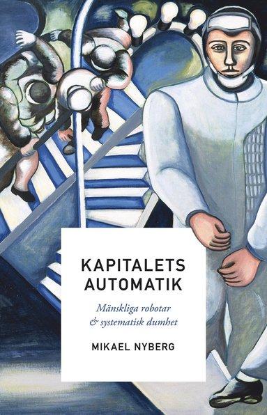 bokomslag Kapitalets automatik : mänskliga robotar och systematisk dumhet