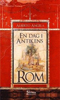 bokomslag En dag i antikens Rom : dagligt liv, hemligheter och kuriositeter