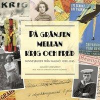 bokomslag På gränsen mellan krig och fred : minnesbilder från Malmö 1939-1945