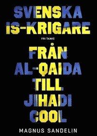 bokomslag Svenska IS-krigare : från Al-Qaida till Jihadi Cool