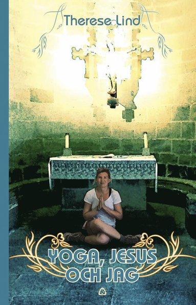 bokomslag Yoga, Jesus och jag : en yogalärares pilgrimsvandring till Santiago de Compostela och Finisterre