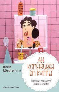bokomslag Att konstruera en kvinna : berättelser om normer flickor och tanter