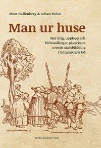 bokomslag Man ur huse : hur krig, upplopp och förhandlingar påverkade svensk statsbildning i tidigmodern tid