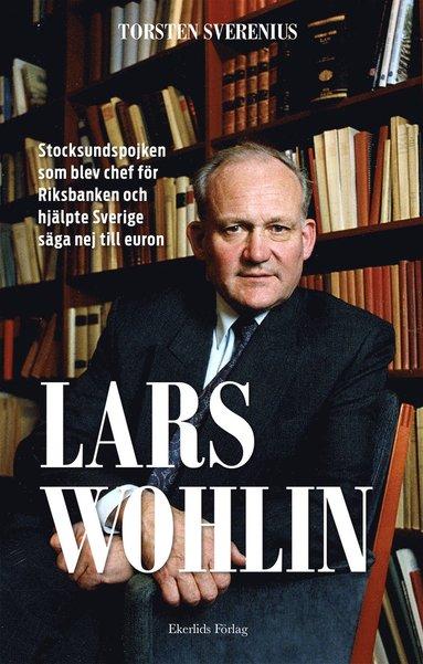 bokomslag Lars Wohlin : stocksundspojken som blev chef för Riksbanken och hjälpte Sverige säga nej till euron