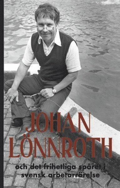 bokomslag Johan Lönnroth och det frihetliga spåret i svensk arbetarrörelse