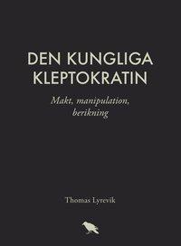 bokomslag Den kungliga kleptokratin : makt, manipulation, berikning