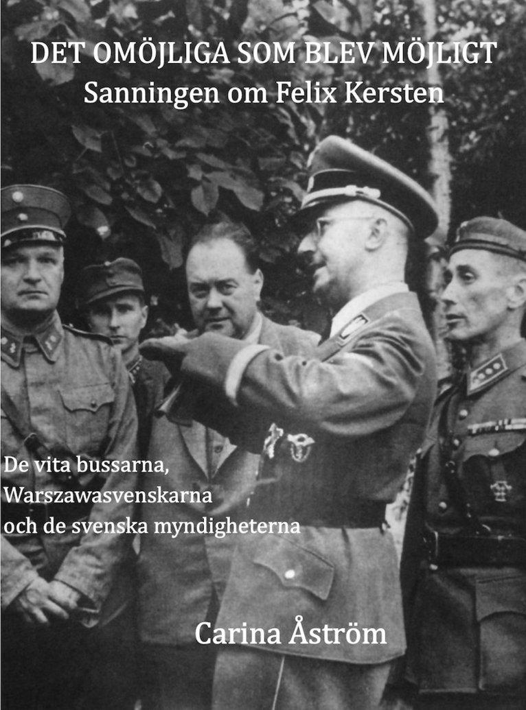 Det omöjliga som blev möjligt : sanningen om Felix Kersten - de vita bussarna, Warszawasvenskarna och de svenska myndigheterna 1