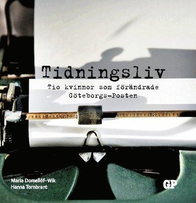 bokomslag Tidningsliv : Tio kvinnor som förändrade Göteborgs-Posten
