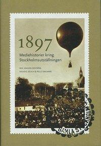 bokomslag 1897 : mediehistorier kring Stockholmsutställningen