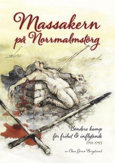 bokomslag Massakern på Norrmalmstorg : bönders kamp för frihet & inflytande 1741-1743