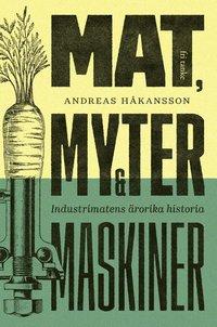 bokomslag Mat, myter & maskiner : Industrimatens ärorika historia