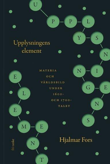bokomslag Upplysningens element : materia och världsbild under 1600- och 1700-talet