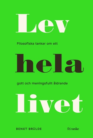 bokomslag Lev hela livet : Filosofiska tankar om ett gott och meningsfullt åldrande